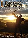 Bogenbau 1: Langbogen - Matthias Wiltschko