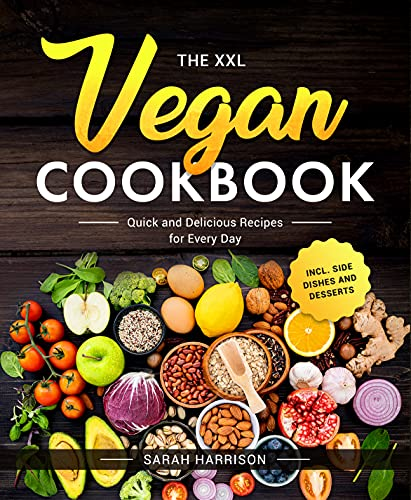 The XXL Vegan Cookbook: Quick and Delicious Recipes for Every Day incl. Side Dishes and Desserts