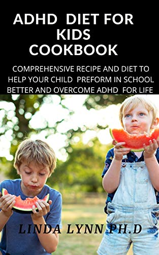ADHD DIET FOR KIDS COOKBOOK: THE COMPREHENSIVE COOKBOOK FOR FOR KIDS AND HOW YOU CAN MAKE YOUR CHILD IMPROVE IN SCHOOL AND FORGET ADHD IN YOUR KIDS WITH EVERYDAY RECIPE FOR MEAL PLAN