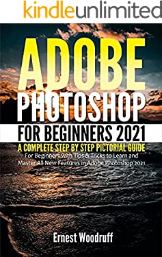 Adobe Photoshop for Beginners 2021: A Complete Step by Step Pictorial Guide for Beginners with Tips & Tricks to Learn and Master All New Features in Adobe ... Adobe Photoshop 2021 User Guide Book 1)