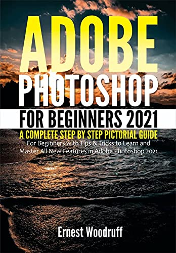 Adobe Photoshop for Beginners 2021: A Complete Step by Step Pictorial Guide for Beginners with Tips & Tricks to Learn and Master All New Features in Adobe ... 2021 User Guide Book 1) (English Edition)