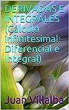 DERIVADAS E INTEGRALES (Cálculo infinitesimal: Diferencial e Integral)