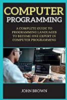 Computer Programming: A Complete Guide to Programming Languages to Become One Expert in Computer Programming