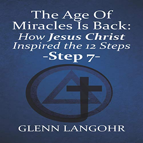 The Age of Miracles Is Back: How Jesus Inspired the 12 Steps: Step 7 audiobook cover art