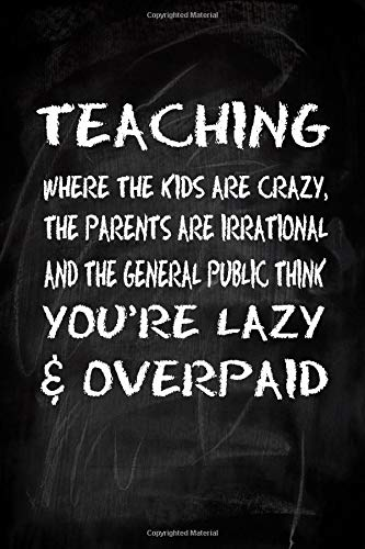 Teaching where the kids are crazy, the parents are irrational and the general public think you're lazy & overpaid: Gift for teacher   Funny quotes ...   Lined College Ruled Pages   6 x 9 inches