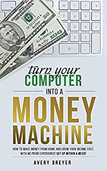 Turn Your Computer Into a Money Machine in 2020: How to make money from home and grow your income fast, with no prior experience! Set up within a week! by [Avery Breyer]