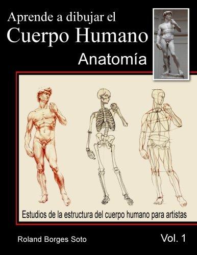 Aprende a Dibujar El Cuerpo Humano / Volumen #1 - La Anatomia Humana: Estudio de las Estructuras Anatomicas del Cuerpo Humano para Artistas