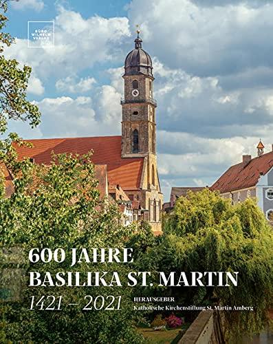 600 Jahre Basilika St. Martin - 1421 – 2021: Herausgeber: Katholische Kirchenstiftung St. Martin