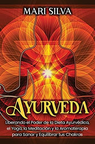 Ayurveda: Liberando el poder de la dieta ayurvédica, el yoga, la meditación y la aromaterapia para sanar y equilibrar tus chakras
