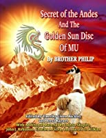Secret of the Andes And The Golden Sun Disc of MU by Brother Philip Timothy Beckley Brent Raynes Joshua Shapiro(2008-12-10)