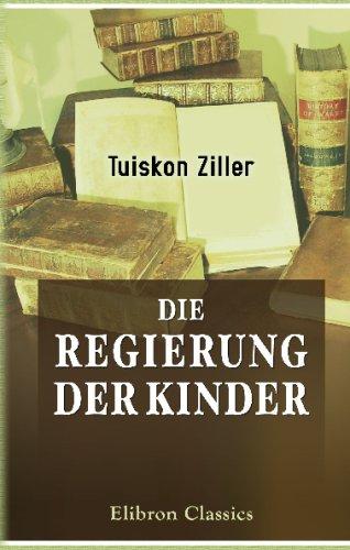 Die Regierung der Kinder: Für gebildete Aeltern, Lehrer und Studirende bearbeitet von Dr. Tuisco Ziller