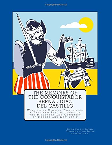 The Memoirs of the Conquistador Bernal Diaz del Castillo: Written by Himself Containing a True and Full Account of the Discovery and Conquest of Mexico and New Spain: Volume 1