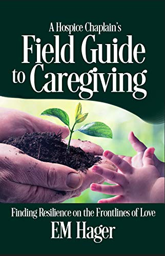 A Hospice Chaplain's Field Guide to Caregiving – Finding Resilience on the Frontlines of Love by Hager, EM