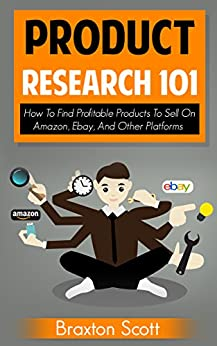 Product Research 101: How To Find Profitable Products To Sell On Amazon, Ebay, And Other Platforms by [Braxton Scott]