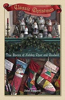 Classic Christmas: True Stories of Hoilday Cheer and Goodwill by [Helen Szymanski]