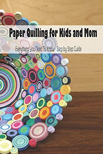 Paper Quilling for Kids and Mom: Everything You Need To Know - Step by Step Guide: Mother's Day Gift 2021, Happy Mother's Day, Gift for Mom