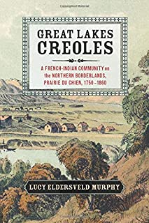 Great Lakes Creoles: A French-Indian Community on the Northern Borderlands, Prairie du Chien, 1750–1860