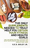 The Only Supplements You Need to Truly Help Achieve Your Fitness and Health Goals: The Last Book You Will Ever Need On What Supplements Are and Why You Are Taking Them