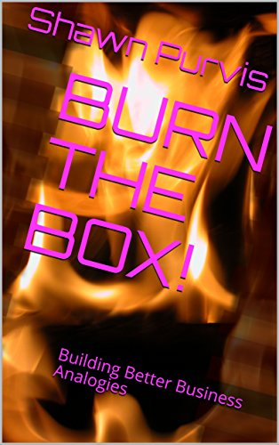 BURN THE BOX!: Building Better Business Analogies (English Edition)