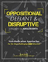 Oppositional, Defiant & Disruptive Children and Adolescents: Non-Medication Appoaches for the Most Challenging ODD Behaviors