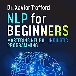 NLP for Beginners : Mastering Neuro-linguistic Programming     The Best Methods, Tricks, and Steps for Successful Neuro-linguistic Programming (NLP)              By:                                                                                                                                 Dr. Xavior Trafford                               Narrated by:                                                                                                                                 Peter Prova                      Length: 3 hrs and 34 mins     10 ratings     Overall 5.0