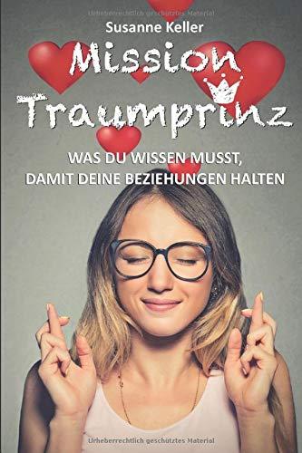 Mission Traumprinz: Was Du wissen musst, damit Deine Beziehungen halten: Der Beziehungsratgeber für Frauen, die ihren Traummann erobern, ihre Partnerschaft retten und sich glücklich verlieben wollen.