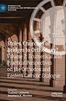 Stolen Churches or Bridges to Orthodoxy?: Volume 2: Ecumenical and Practical Perspectives on the Orthodox and Eastern Catholic Dialogue (Pathways for Ecumenical and Interreligious Dialogue)