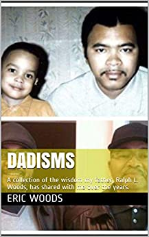 Dadisms: A collection of the wisdom my father, Ralph L. Woods, has shared with me over the years. by [Eric Woods, Ralph Woods]