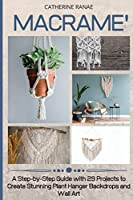 Macramé: A step-by-step guide with 29 projects to create stunning plant hanger backdrops and wall art