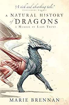 A Natural History of Dragons: A Memoir by Lady Trent (Memoirs of Lady Trent Book 1) by [Marie Brennan]