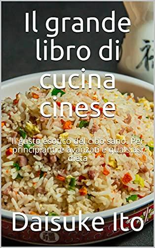 Il grande libro di cucina cinese: Il gusto esotico del cibo sano. Per principianti e avanzati e qualsiasi dieta