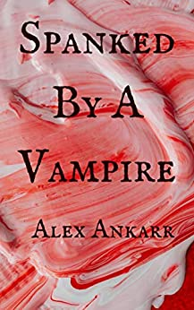 Spanked by a Vampire by [Alex Ankarr]