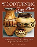 Woodturning with Ray Allen: A Master's Designs & Techniques for Segmented Bowls and Vessels (Fox Chapel Publishing) 11 Plans and a Gallery of Work from One of the Nation's Best Segmented Wood Turners