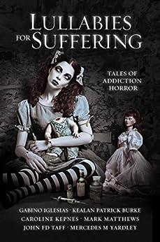 Lullabies For Suffering: Tales of Addiction Horror by [Caroline Kepnes, Kealan Patrick Burke, Gabino Iglesias, John FD Taff, Mark  Matthews , Mercedes M Yardley]