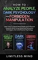 How To Analyze People, Dark Psychology And Forbidden Manipulation: Learn How To Speed Read People And Influence Anyone's Mind Using Advanced Persuasion Techniques, NLP, And Reverse Psychology