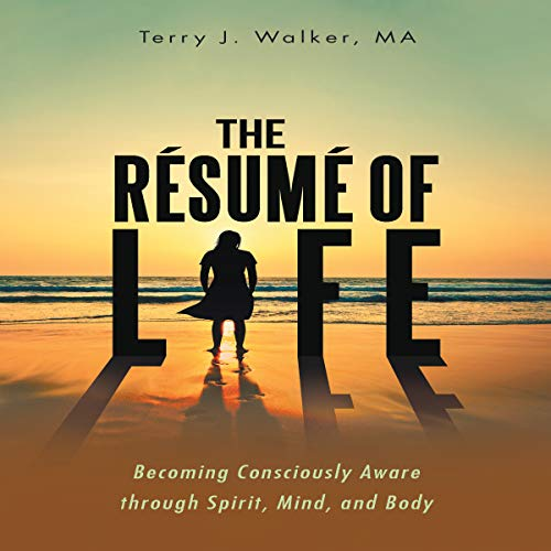 The Résumé of Life: Becoming Consciously Aware Through Spirit, Mind, and Body                   By:                                                                                                                                 Terry J Walker                               Narrated by:                                                                                                                                 Melanie Taylor                      Length: 5 hrs and 33 mins     2 ratings     Overall 4.5