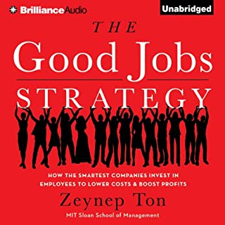 The Good Jobs Strategy     How the Smartest Companies Invest in Employees to Lower Costs and Boost Profits              By:                                                                                                                                 Zeynep Ton                               Narrated by:                                                                                                                                 Tanya Eby                      Length: 8 hrs and 20 mins     218 ratings     Overall 4.1