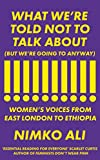 What We?re Told Not to Talk About (But We?re Going to Anyway): Women?s Voices from East London to Ethiopia - Nimko Ali