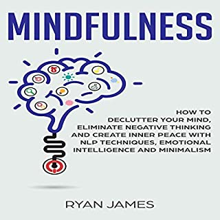 Mindfulness: How to Declutter Your Mind, Eliminate Negative Thinking and Create Inner Peace with NLP Techniques, Emotional Intelligence and Minimalism audiobook cover art