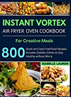 Instant Vortex Air Fryer Cookbook: For Creative and Healthy Meals. 800 Quick and Easy Fried Food Recipes to Make with Your Air Fryer