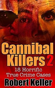 True Crime: Cannibal Killers Volume 2: 18 Horrific True Murder Cases (True Crime Cases) by [Robert Keller]