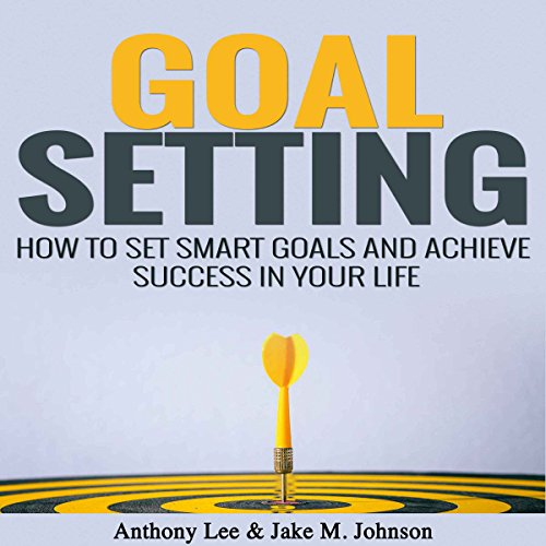 Goal Setting: How to Set Smart Goals and Achieve Success in Your Life audiobook cover art