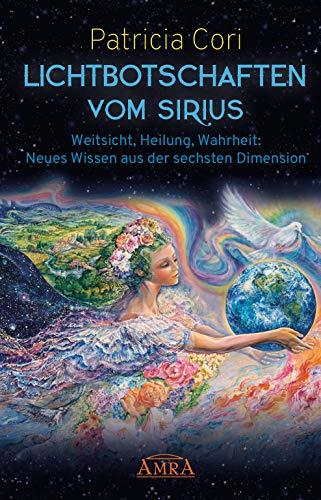 LICHTBOTSCHAFTEN VOM SIRIUS: Weitsicht, Heilung, Wahrheit - Neues Wissen aus der sechsten Dimension