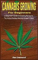 Cannabis Growing For Beginners: A Beginner's Guide to Growing Marijuana.The Indoor/Outdoor Medical Grower's Bible.
