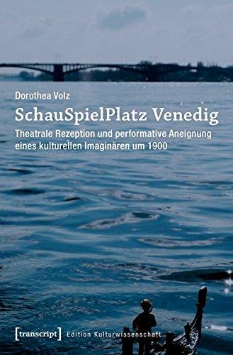 SchauSpielPlatz Venedig: Theatrale Rezeption und performative Aneignung eines kulturellen Imaginären um 1900 (Edition Kulturwissenschaft, Bd. 112)