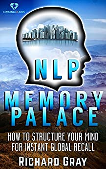 NLP Memory Palace: How To Structure Your Mind For Instant Global Recall by [Richard Gray]