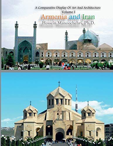 Armenia And Iran (A Comparative Display Of Art And Architecture) (Volume 1)