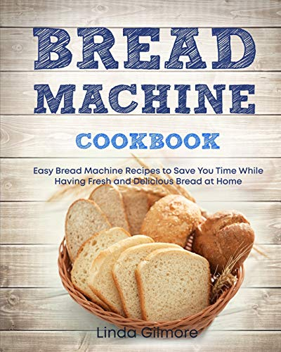 Bread Machine Cookbook: Easy Bread Machine Recipes to Save You Time While Having Fresh and Delicious Bread at Home