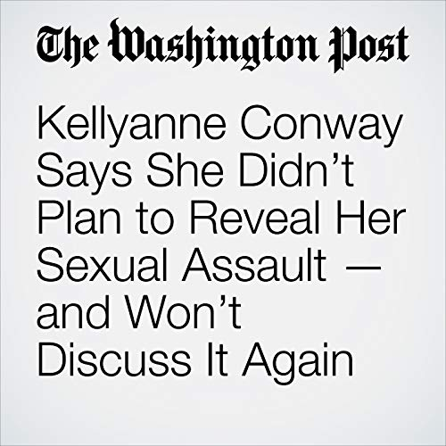 Kellyanne Conway Says She Didn't Plan to Reveal Her Sexual Assault — and Won't Discuss It Again copertina
