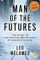 Man of the Futures: The Story of Leo Melamed and the Birth of Modern Finance